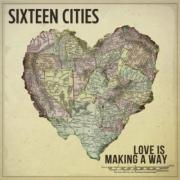 Sixteen Cities - Love Is Making A Way