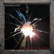 All Above North - How Great It Is To Be Broken
