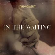 The Moment - In the Waiting
