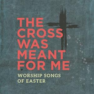 The Cross Was Meant For Me: Worship Songs of Easter